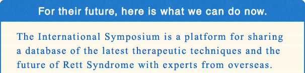 For their future, here is what we can do now. The International Symposium is a platform for sharing a database of the latest therapeutic techniques and the future of Rett Syndrome with experts from overseas.